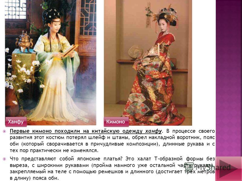 Первые кимоно походили на китайскую одежду ханфу. В процессе своего развития этот костюм потерял шлейф и штаны, обрел накладной воротник, пояс оби (который сворачивается в причудливые композиции), длинные рукава и с тех пор практически не изменялся.