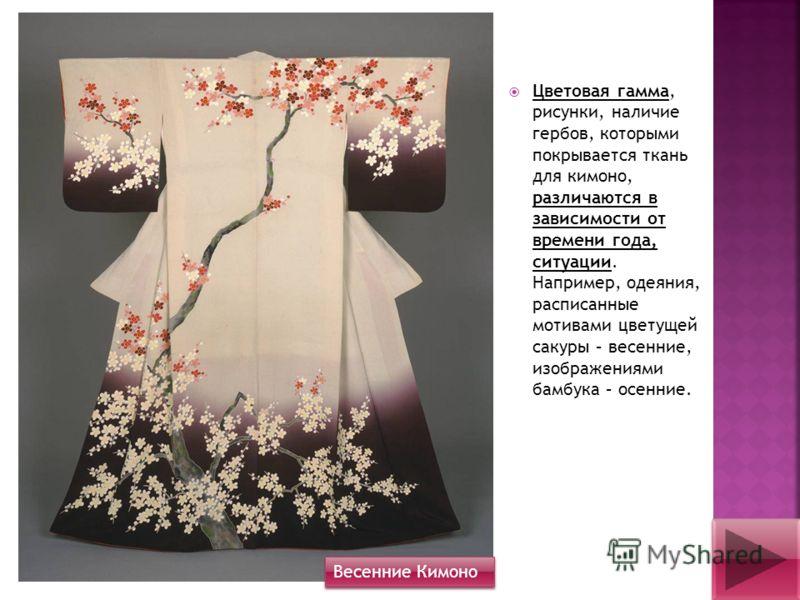 Цветовая гамма, рисунки, наличие гербов, которыми покрывается ткань для кимоно, различаются в зависимости от времени года, ситуации. Например, одеяния, расписанные мотивами цветущей сакуры – весенние, изображениями бамбука – осенние. Весенние Кимоно
