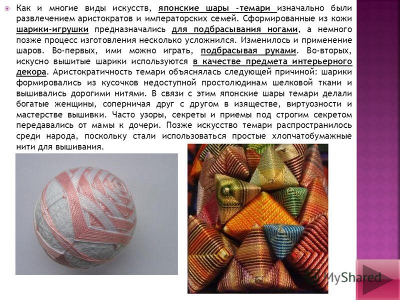 Как и многие виды искусств, японские шары -темари изначально были развлечением аристократов и императорских семей. Сформированные из кожи шарики-игрушки предназначались для подбрасывания ногами, а немного позже процесс изготовления несколько усложнил