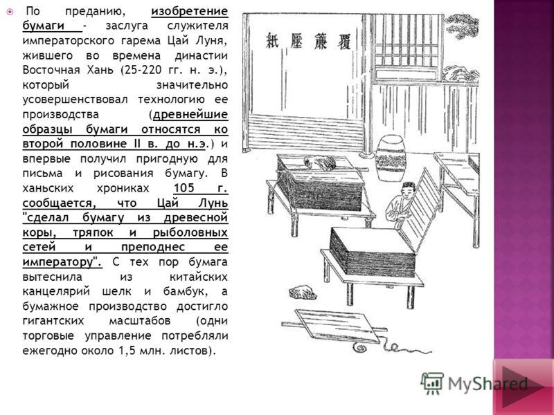 По преданию, изобретение бумаги - заслуга служителя императорского гарема Цай Луня, жившего во времена династии Восточная Хань (25-220 гг. н. э.), который значительно усовершенствовал технологию ее производства (древнейшие образцы бумаги относятся ко