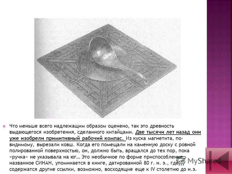 Что меньше всего надлежащим образом оценено, так это древность выдающегося изобретения, сделанного китайцами. Две тысячи лет назад они уже изобрели примитивный рабочий компас. Из куска магнетита, по- видимому, вырезали ковш. Когда его помещали на кам