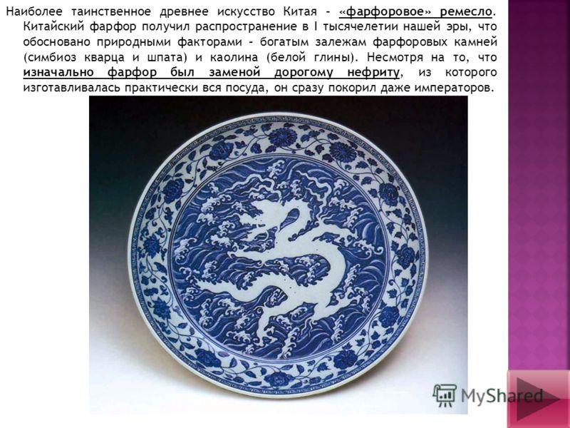 Наиболее таинственное древнее искусство Китая – «фарфоровое» ремесло. Китайский фарфор получил распространение в I тысячелетии нашей эры, что обосновано природными факторами – богатым залежам фарфоровых камней (симбиоз кварца и шпата) и каолина (бело