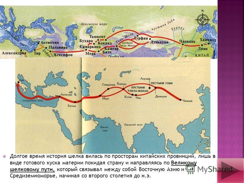 Долгое время история шелка вилась по просторам китайских провинций, лишь в виде готового куска материи покидая страну и направляясь по Великому шелковому пути, который связывал между собой Восточную Азию и Средиземноморье, начиная со второго столетия