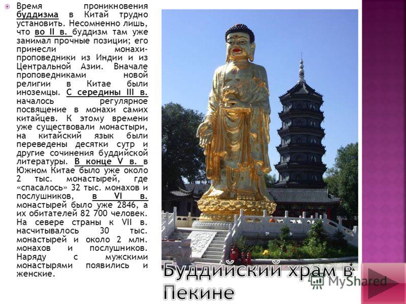Время проникновения буддизма в Китай трудно установить. Несомненно лишь, что во II в. буддизм там уже занимал прочные позиции; его принесли монахи- проповедники из Индии и из Центральной Азии. Вначале проповедниками новой религии в Китае были иноземц
