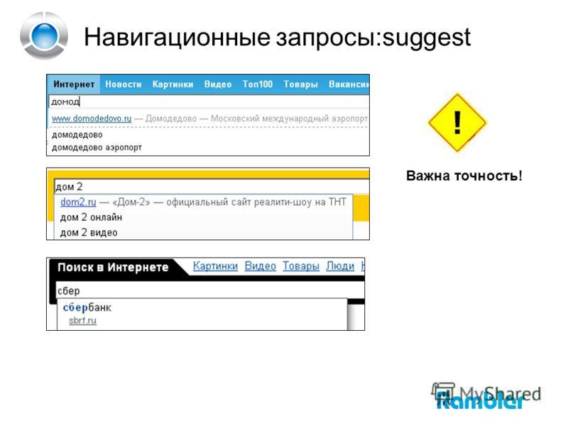 Навигационные запросы:suggest Важна точность!
