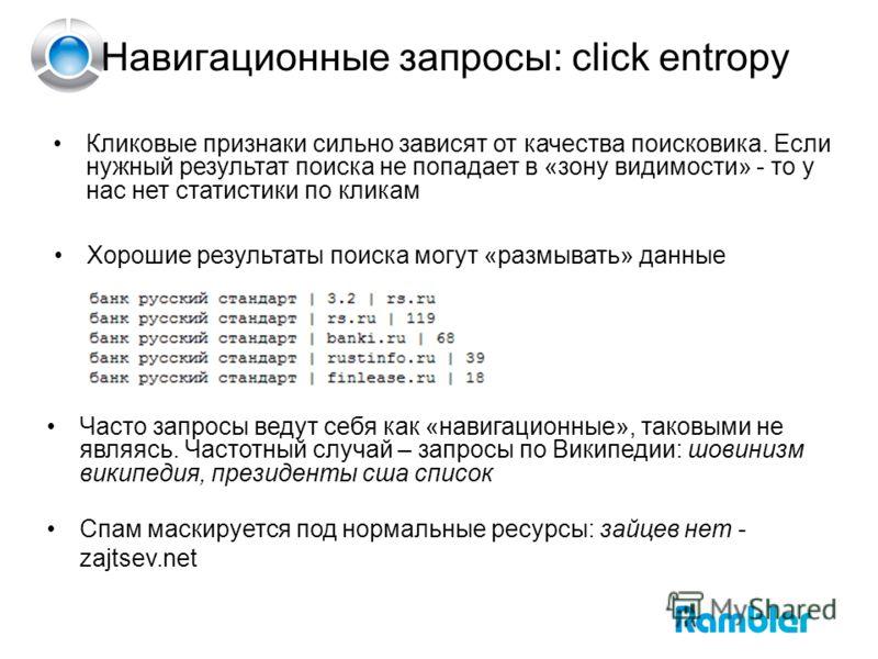 Навигационные запросы: click entropy Кликовые признаки сильно зависят от качества поисковика. Если нужный результат поиска не попадает в «зону видимости» - то у нас нет статистики по кликам Часто запросы ведут себя как «навигационные», таковыми не яв