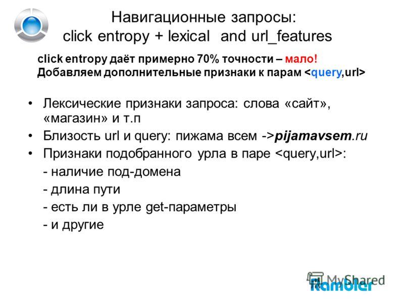 Навигационные запросы: click entropy + lexical and url_features click entropy даёт примерно 70% точности – мало! Добавляем дополнительные признаки к парам Лексические признаки запроса: слова «сайт», «магазин» и т.п Близость url и query: пижама всем -
