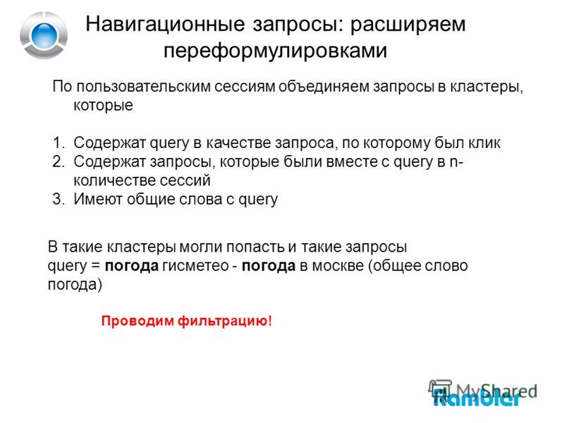 Навигационные запросы: расширяем переформулировками По пользовательским сессиям объединяем запросы в кластеры, которые 1.Содержат query в качестве запроса, по которому был клик 2.Содержат запросы, которые были вместе с query в n- количестве сессий 3.