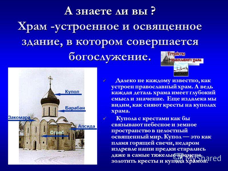 А знаете ли вы ? Храм -устроенное и освященное здание, в котором совершается богослужение. Далеко не каждому известно, как устроен православный храм. А ведь каждая деталь храма имеет глубокий смысл и значение. Еще издалека мы видим, как сияют кресты