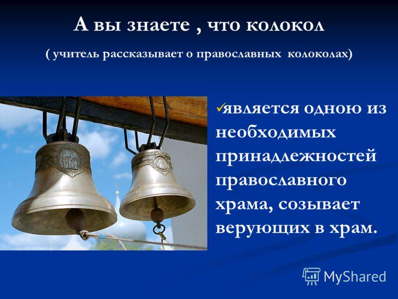 является одною из необходимых принадлежностей православного храма, созывает верующих в храм. А вы знаете, что колокол ( учитель рассказывает о православных колоколах)