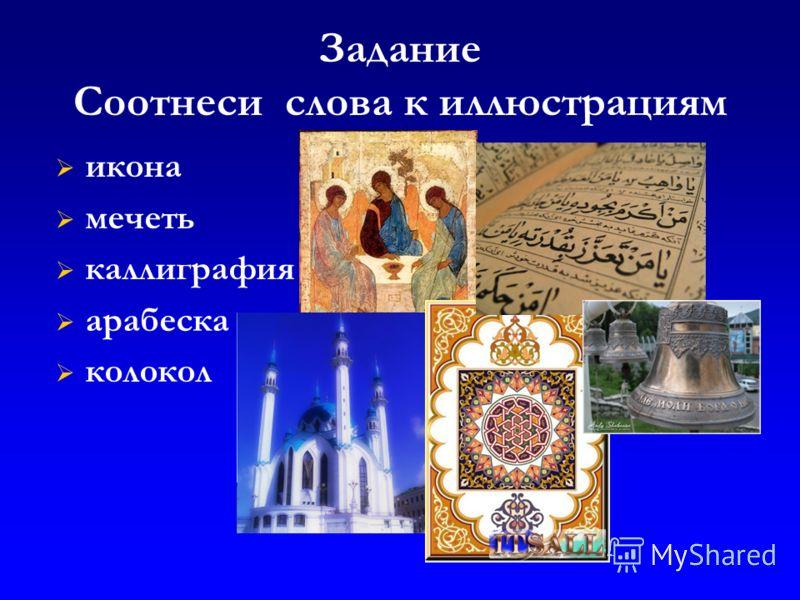 Задание Соотнеси слова к иллюстрациям икона мечеть каллиграфия арабеска колокол