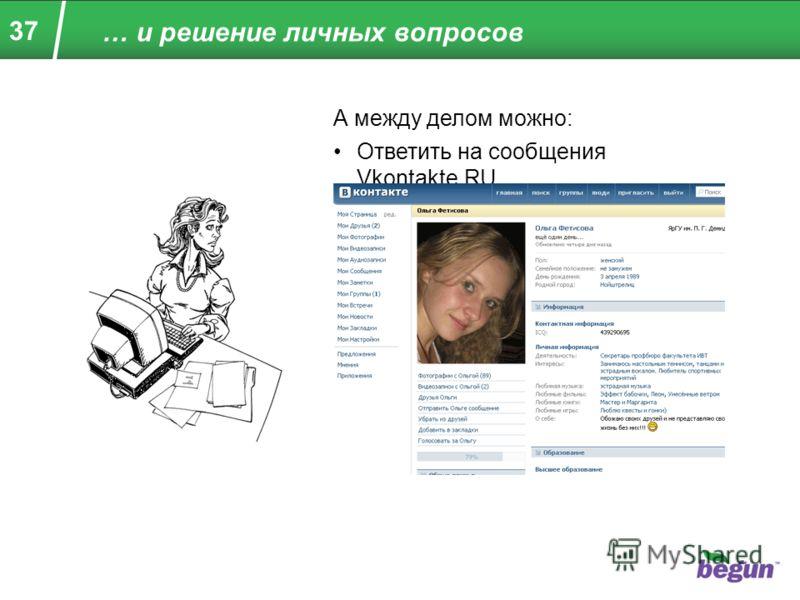37 … и решение личных вопросов А между делом можно: Ответить на сообщения Vkontakte.RU