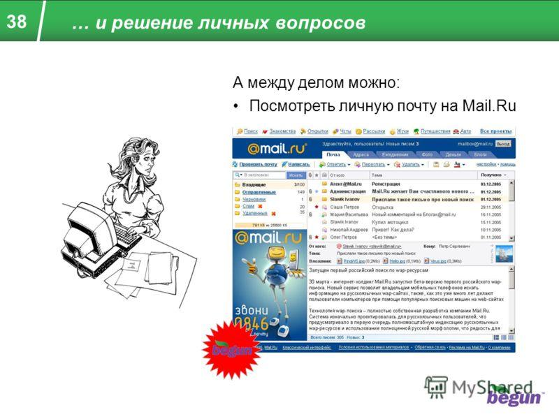 38 … и решение личных вопросов А между делом можно: Посмотреть личную почту на Mail.Ru