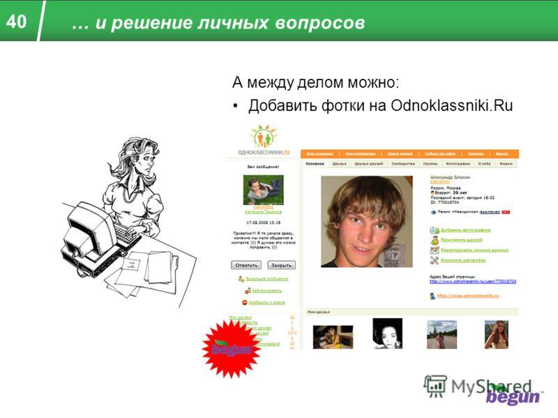 40 … и решение личных вопросов А между делом можно: Добавить фотки на Odnoklassniki.Ru