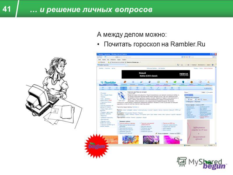 41 … и решение личных вопросов А между делом можно: Почитать гороскоп на Rambler.Ru