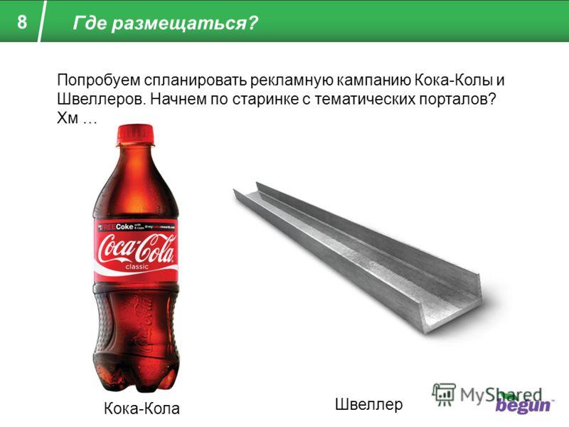 8 Где размещаться? Кока-Кола Швеллер Попробуем спланировать рекламную кампанию Кока-Колы и Швеллеров. Начнем по старинке с тематических порталов? Хм …
