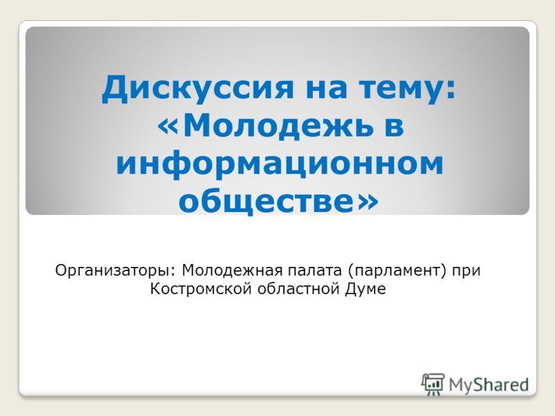 Дискуссия на тему: «Молодежь в информационном обществе» Организаторы: Молодежная палата (парламент) при Костромской областной Думе