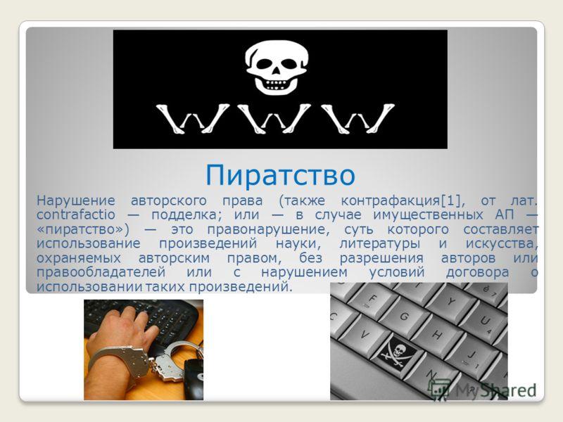 Пиратство Нарушение авторского права (также контрафакция[1], от лат. contrafactio подделка; или в случае имущественных АП «пиратство») это правонарушение, суть которого составляет использование произведений науки, литературы и искусства, охраняемых а
