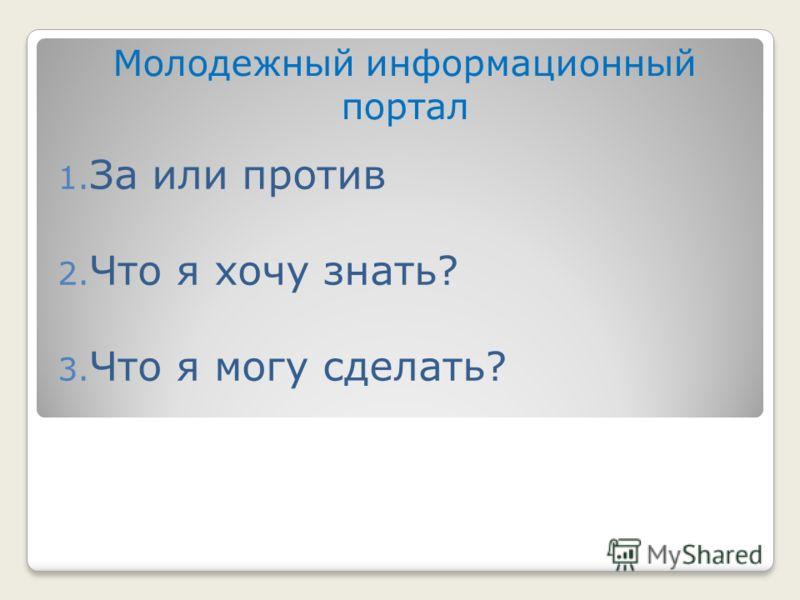 Молодежный информационный портал 1. За или против 2. Что я хочу знать? 3. Что я могу сделать?