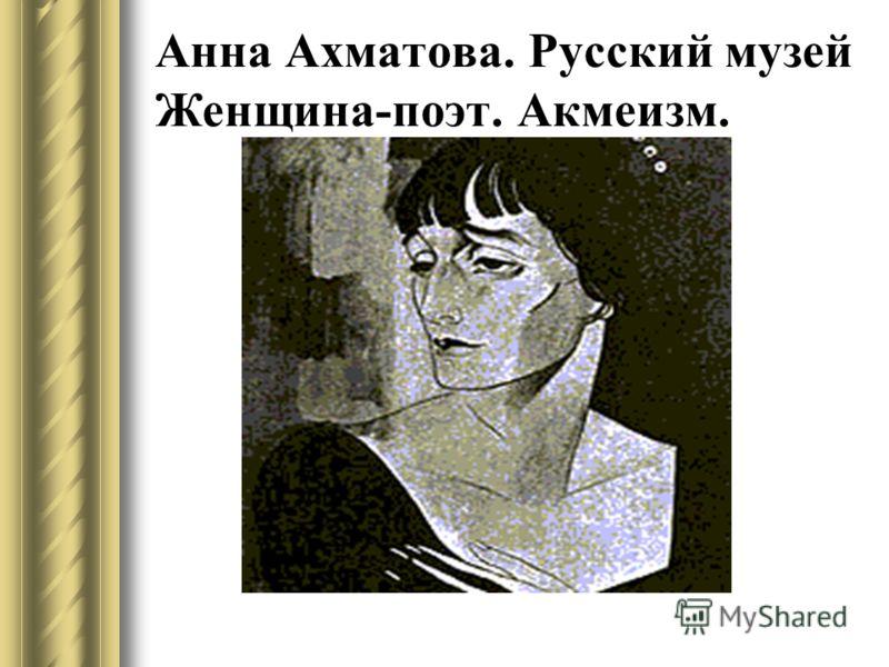 Анна Ахматова. Русский музей Женщина-поэт. Акмеизм.