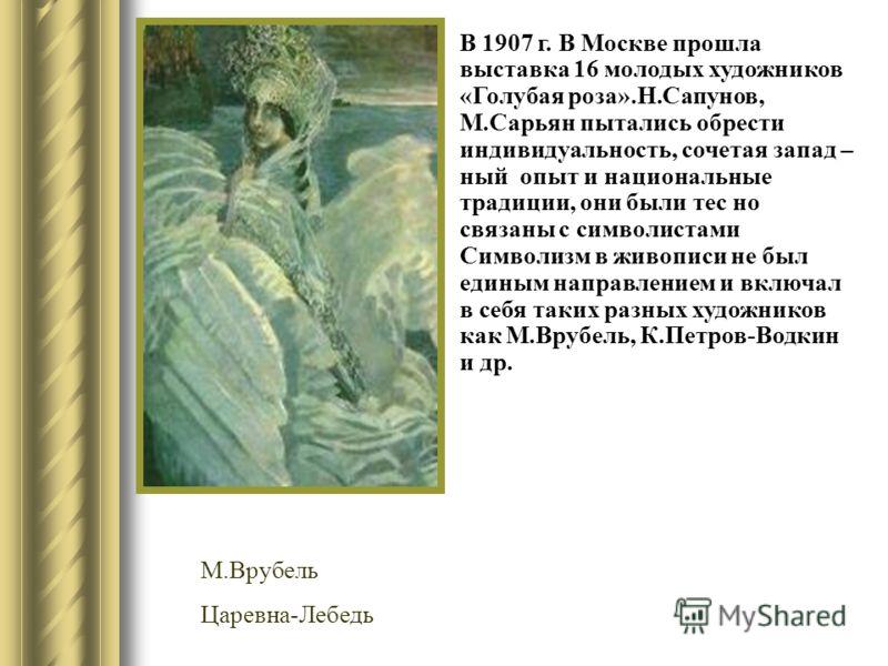 В 1907 г. В Москве прошла выставка 16 молодых художников «Голубая роза».Н.Сапунов, М.Сарьян пытались обрести индивидуальность, сочетая запад – ный опыт и национальные традиции, они были тес но связаны с символистами Символизм в живописи не был единым