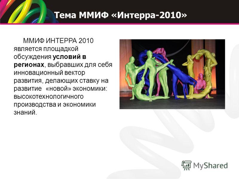 ММИФ ИНТЕРРА 2010 является площадкой обсуждения условий в регионах, выбравших для себя инновационный вектор развития, делающих ставку на развитие «новой» экономики: высокотехнологичного производства и экономики знаний. Тема ММИФ «Интерра-2010»