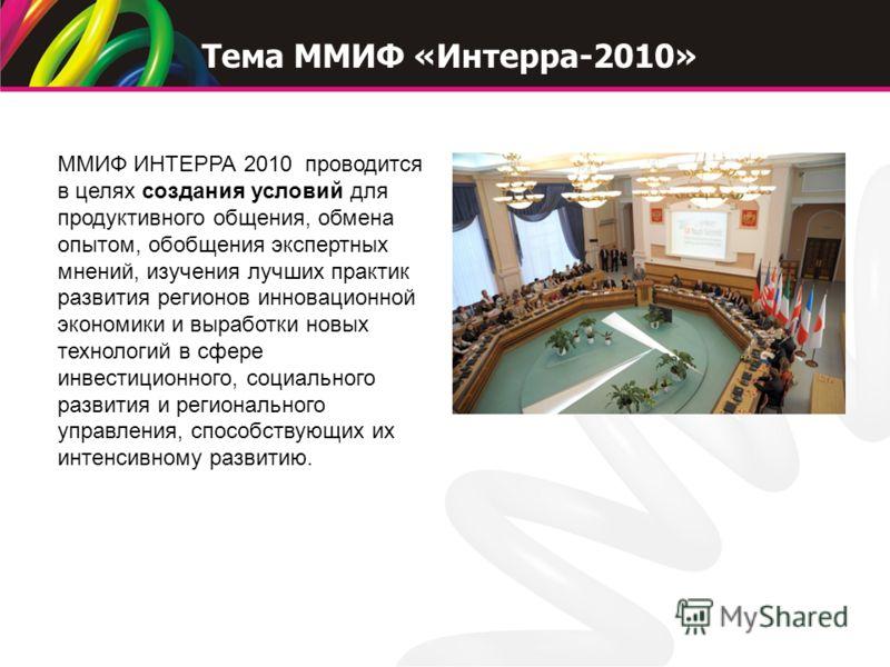 ММИФ ИНТЕРРА 2010 проводится в целях создания условий для продуктивного общения, обмена опытом, обобщения экспертных мнений, изучения лучших практик развития регионов инновационной экономики и выработки новых технологий в сфере инвестиционного, социа