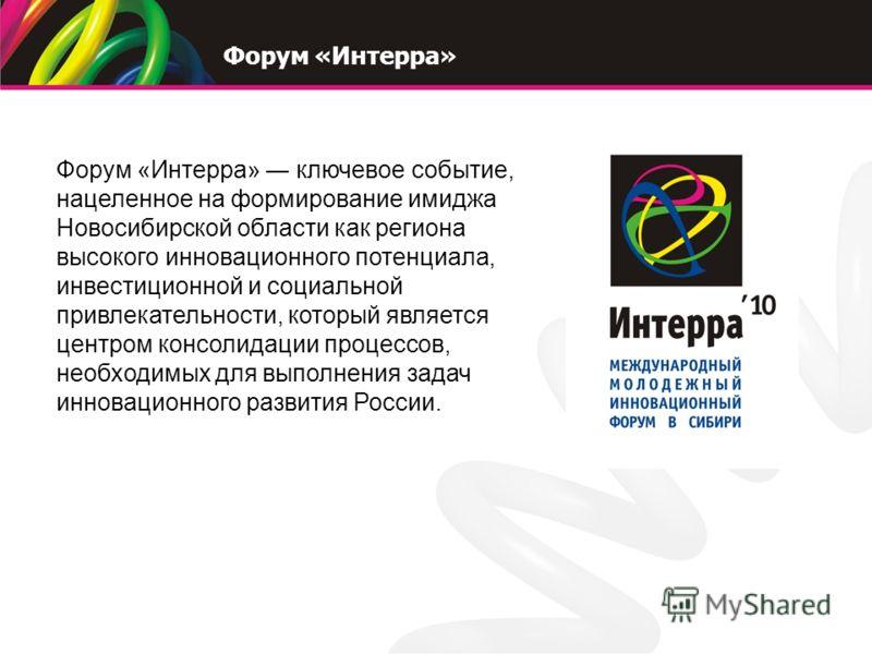 Форум «Интерра» ключевое событие, нацеленное на формирование имиджа Новосибирской области как региона высокого инновационного потенциала, инвестиционной и социальной привлекательности, который является центром консолидации процессов, необходимых для