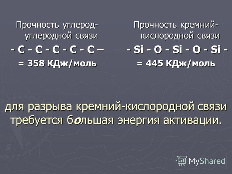 для разрыва кремний-кислородной связи требуется большая энергия активации. Прочность кремний- кислородной связи - Si - O - Si - O - Si - - Si - O - Si - O - Si - = 445 КДж/моль Прочность углерод- углеродной связи - C - C - C - C - C – = 358 КДж/моль