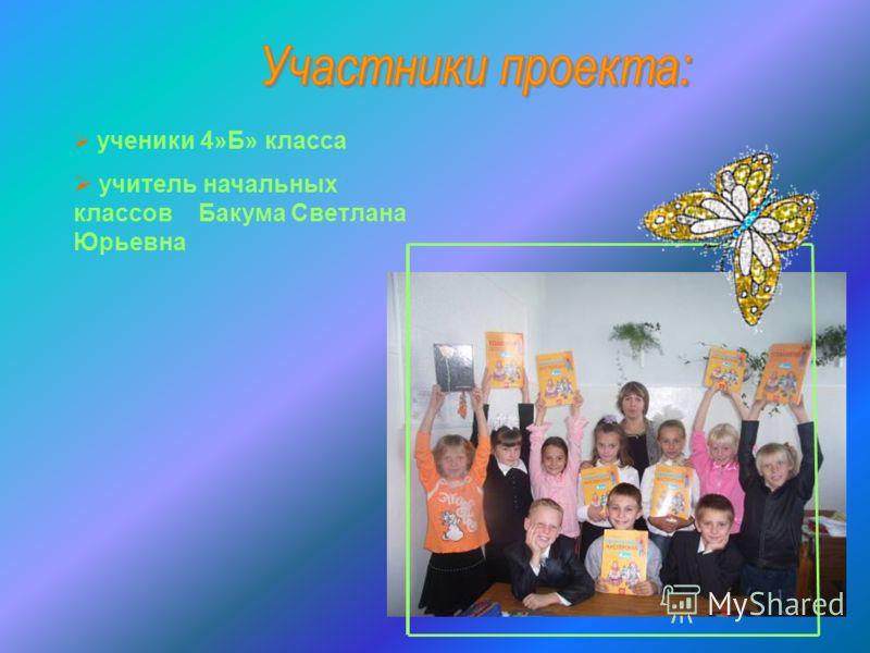 ученики 4»Б» класса учитель начальных классов Бакума Светлана Юрьевна