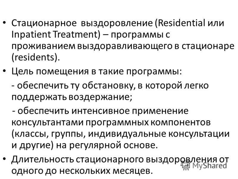 Стационарное выздоровление (Residential или Inpatient Treatment) – программы с проживанием выздоравливающего в стационаре (residents). Цель помещения в такие программы: - обеспечить ту обстановку, в которой легко поддержать воздержание; - обеспечить