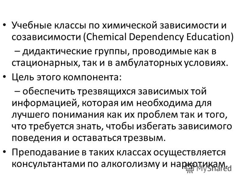 Учебные классы по химической зависимости и созависимости (Chemical Dependency Education) – дидактические группы, проводимые как в стационарных, так и в амбулаторных условиях. Цель этого компонента: – обеспечить трезвящихся зависимых той информацией,