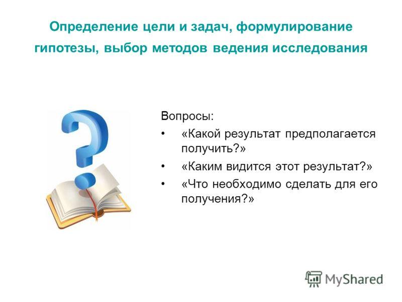 Определение цели и задач, формулирование гипотезы, выбор методов ведения исследования Вопросы: «Какой результат предполагается получить?» «Каким видится этот результат?» «Что необходимо сделать для его получения?»