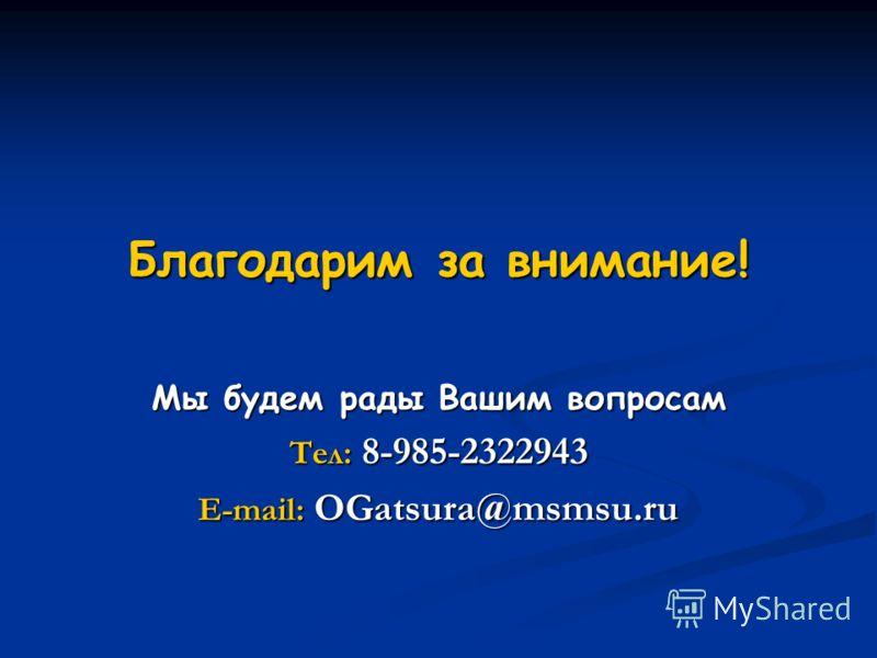 Благодарим за внимание! Мы будем рады Вашим вопросам Тел: 8-985-2322943 E-mail: OGatsura@msmsu.ru