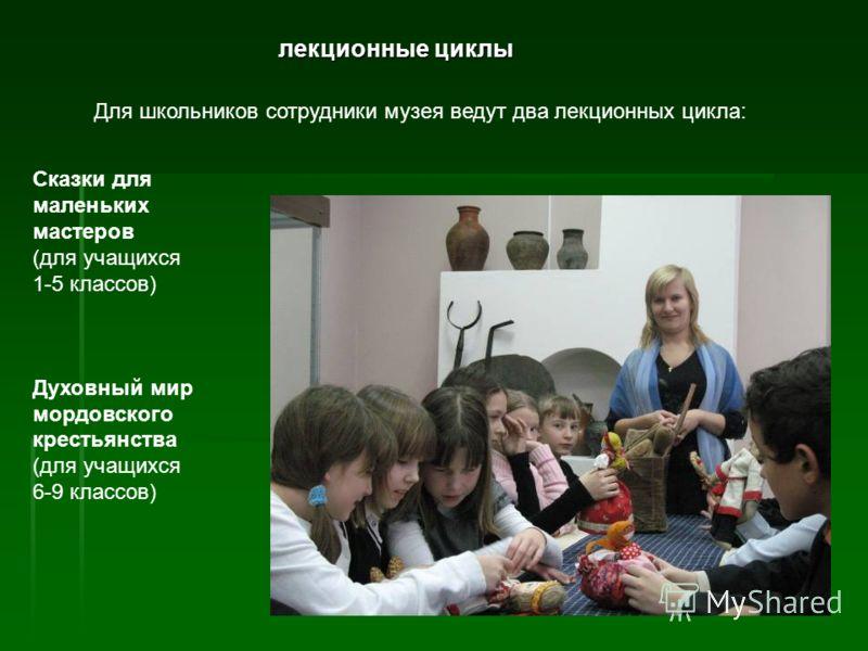 лекционные циклы Для школьников сотрудники музея ведут два лекционных цикла: Сказки для маленьких мастеров (для учащихся 1-5 классов) Духовный мир мордовского крестьянства (для учащихся 6-9 классов)