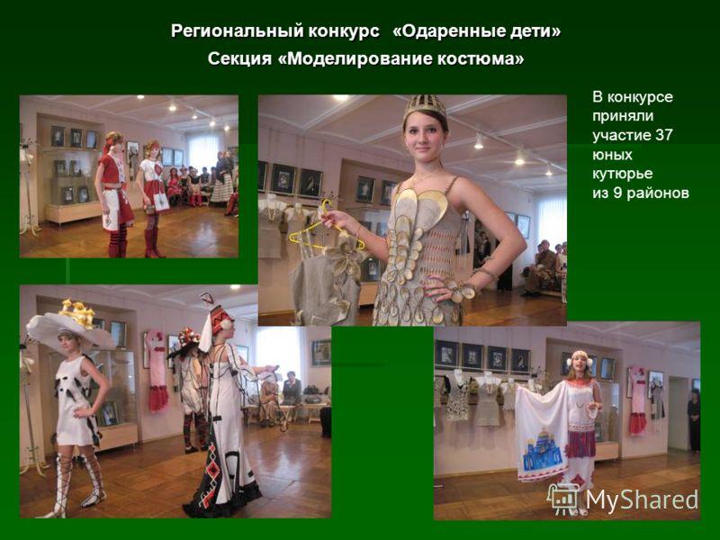 Региональный конкурс «Одаренные дети» Секция «Моделирование костюма» В конкурсе приняли участие 37 юных кутюрье из 9 районов