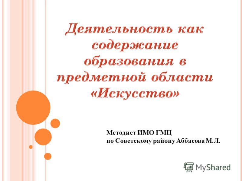 Методист ИМО ГМЦ по Советскому району Аббасова М.Л.
