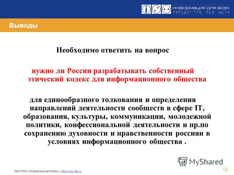 Сайт МОО «Информация для всех» – http://www.ifap.ru 12 Выводы Необходимо ответить на вопрос нужно ли России разрабатывать собственный этический кодекс для информационного общества для единообразного толкования и определения направлений деятельности с