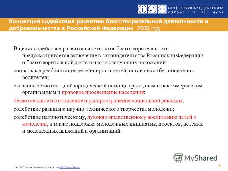 Сайт МОО «Информация для всех» – http://www.ifap.ru 6 Концепция содействия развитию благотворительной деятельности и добровольчества в Российской Федерации 2009 год В целях содействия развитию институтов благотворительности предусматривается включени