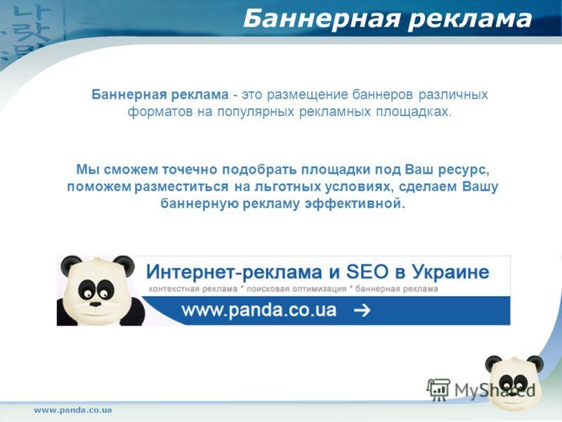 www.panda.co.ua Баннерная реклама Баннерная реклама - это размещение баннеров различных форматов на популярных рекламных площадках. Мы сможем точечно подобрать площадки под Ваш ресурс, поможем разместиться на льготных условиях, сделаем Вашу баннерную