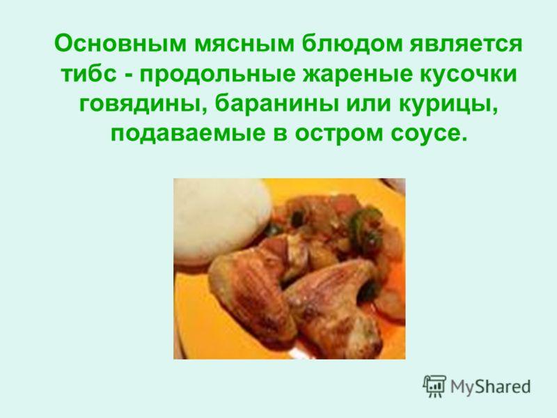 Основным мясным блюдом является тибс - продольные жареные кусочки говядины, баранины или курицы, подаваемые в остром соусе.
