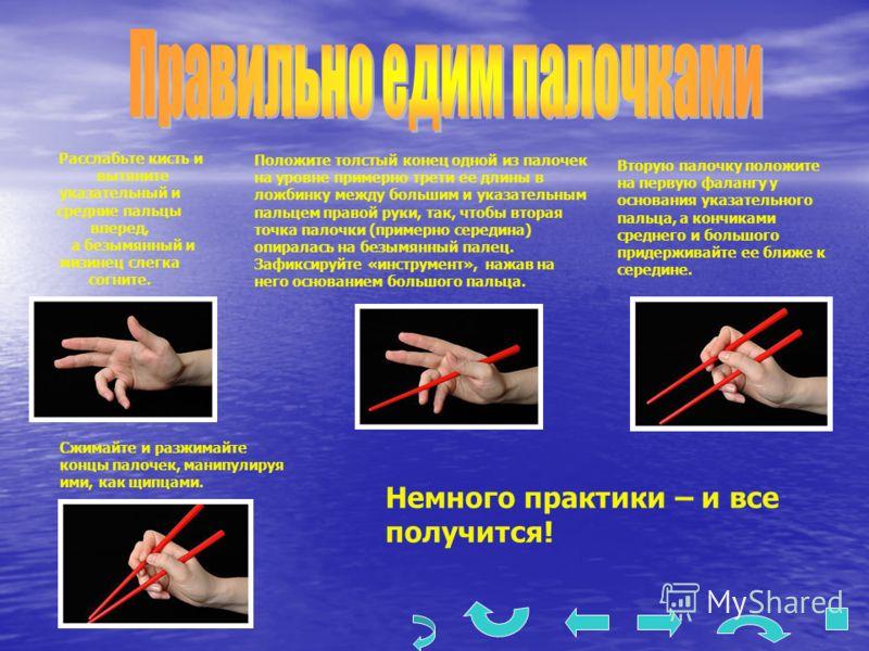 Расслабьте кисть и вытяните указательный и средние пальцы вперед, а безымянный и мизинец слегка согните. Положите толстый конец одной из палочек на уровне примерно трети ее длины в ложбинку между большим и указательным пальцем правой руки, так, чтобы