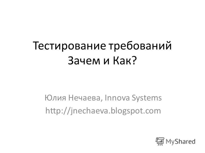 Тестирование требований Зачем и Как? Юлия Нечаева, Innova Systems http://jnechaeva.blogspot.com