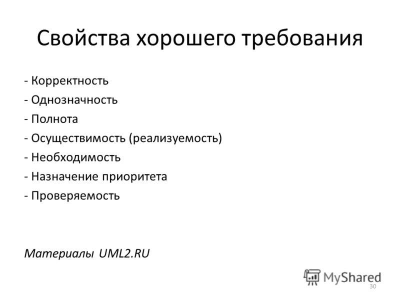 Свойства хорошего требования - Корректность - Однозначность - Полнота - Осуществимость (реализуемость) - Необходимость - Назначение приоритета - Проверяемость Материалы UML2.RU 30
