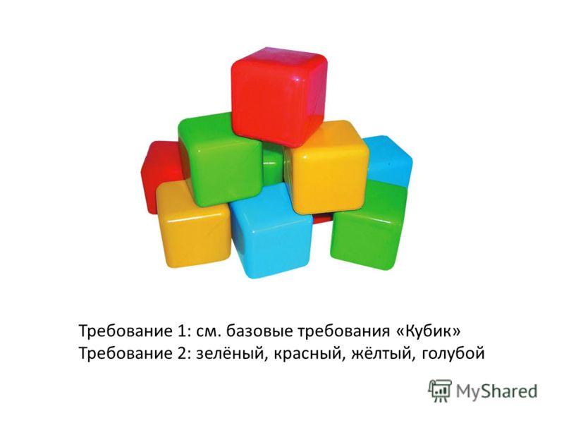 Требование 1: см. базовые требования «Кубик» Требование 2: зелёный, красный, жёлтый, голубой