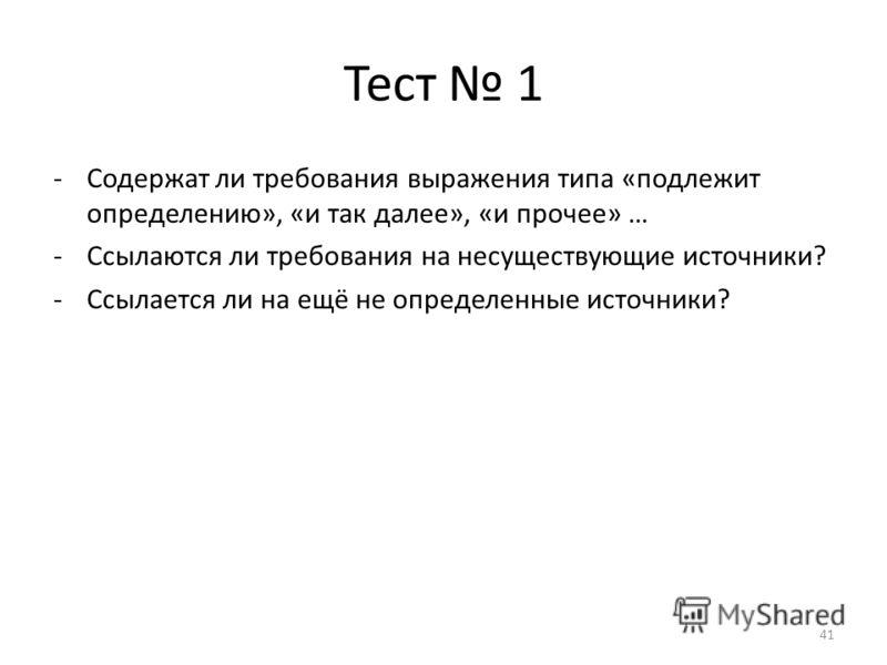 Тест 1 -Содержат ли требования выражения типа «подлежит определению», «и так далее», «и прочее» … -Ссылаются ли требования на несуществующие источники? -Ссылается ли на ещё не определенные источники? 41