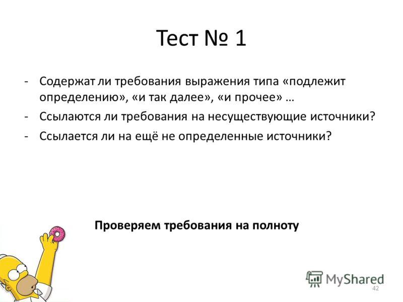 Тест 1 -Содержат ли требования выражения типа «подлежит определению», «и так далее», «и прочее» … -Ссылаются ли требования на несуществующие источники? -Ссылается ли на ещё не определенные источники? 42 Проверяем требования на полноту