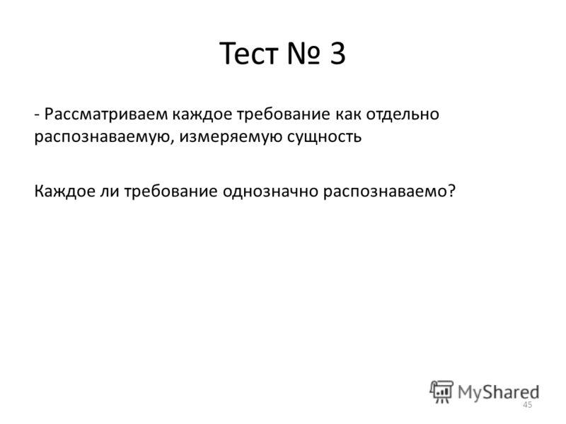Тест 3 - Рассматриваем каждое требование как отдельно распознаваемую, измеряемую сущность Каждое ли требование однозначно распознаваемо? 45