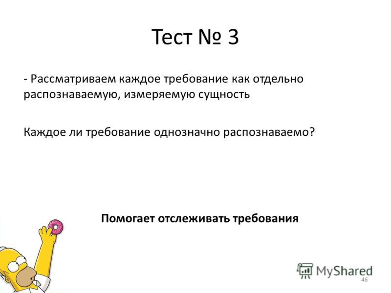 Тест 3 - Рассматриваем каждое требование как отдельно распознаваемую, измеряемую сущность Каждое ли требование однозначно распознаваемо? Помогает отслеживать требования 46
