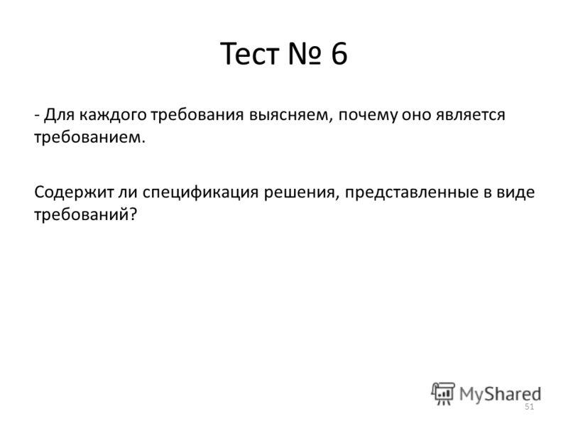 Тест 6 - Для каждого требования выясняем, почему оно является требованием. Содержит ли спецификация решения, представленные в виде требований? 51